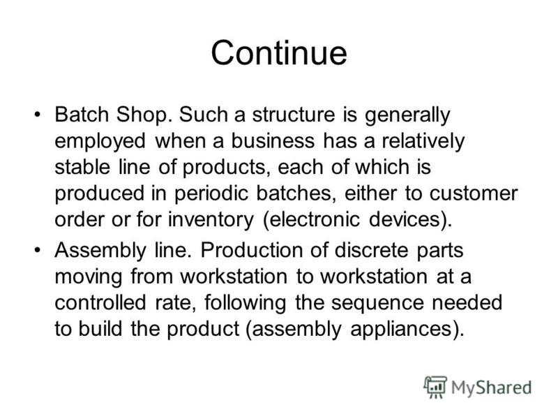 Continue Batch Shop. Such a structure is generally employed when a business has a relatively stable line of products, each of which is produced in periodic batches, either to customer order or for inventory (electronic devices). Assembly line. Produc