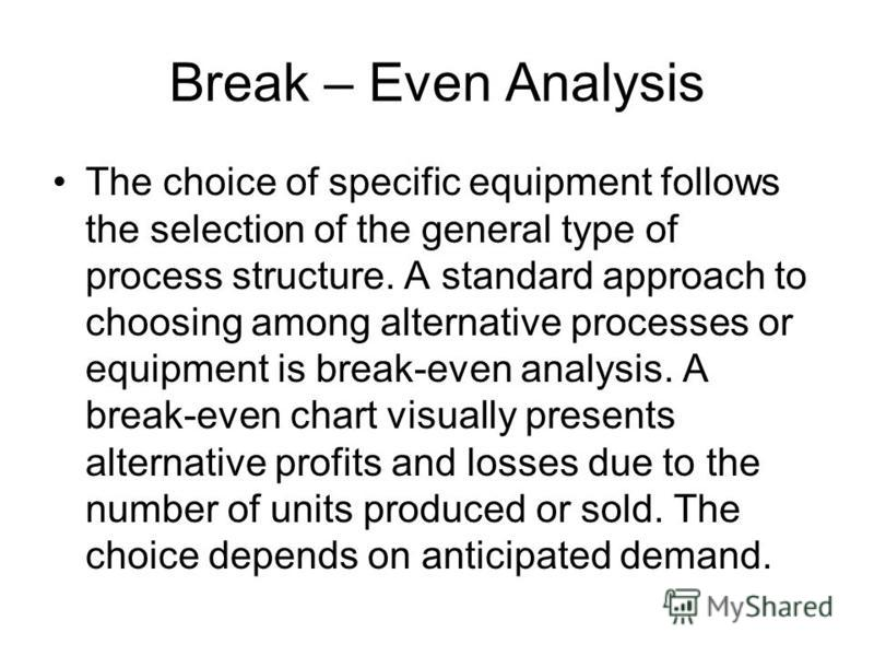 Break – Even Analysis The choice of specific equipment follows the selection of the general type of process structure. A standard approach to choosing among alternative processes or equipment is break-even analysis. A break-even chart visually presen
