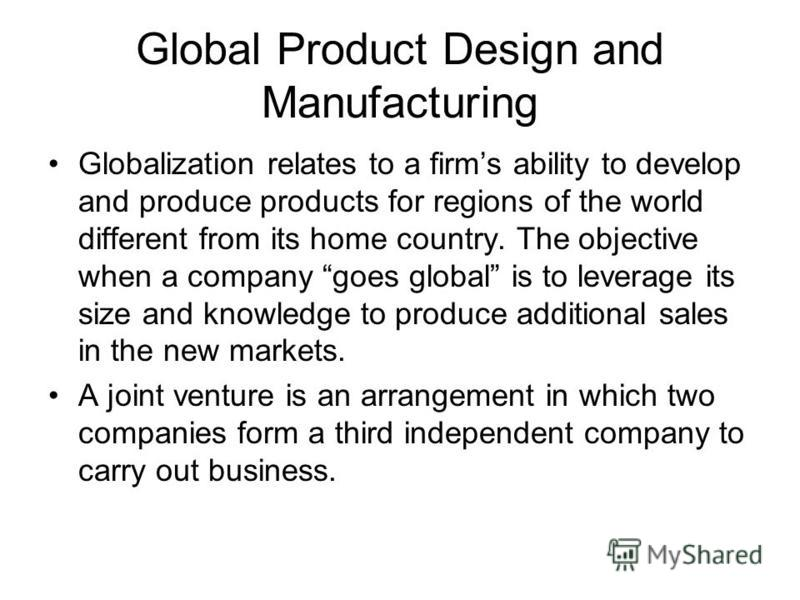 Global Product Design and Manufacturing Globalization relates to a firms ability to develop and produce products for regions of the world different from its home country. The objective when a company goes global is to leverage its size and knowledge