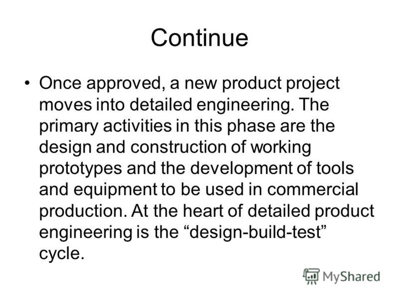Continue Once approved, a new product project moves into detailed engineering. The primary activities in this phase are the design and construction of working prototypes and the development of tools and equipment to be used in commercial production.