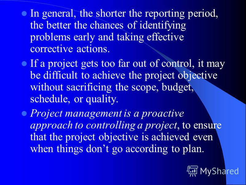 In general, the shorter the reporting period, the better the chances of identifying problems early and taking effective corrective actions. If a project gets too far out of control, it may be difficult to achieve the project objective without sacrifi