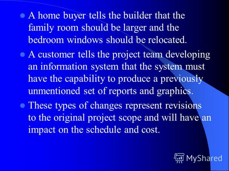 A home buyer tells the builder that the family room should be larger and the bedroom windows should be relocated. A customer tells the project team developing an information system that the system must have the capability to produce a previously unme