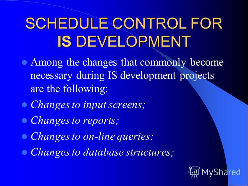 SCHEDULE CONTROL FOR IS DEVELOPMENT Among the changes that commonly become necessary during IS development projects are the following: Changes to input screens; Changes to reports; Changes to on-line queries; Changes to database structures;