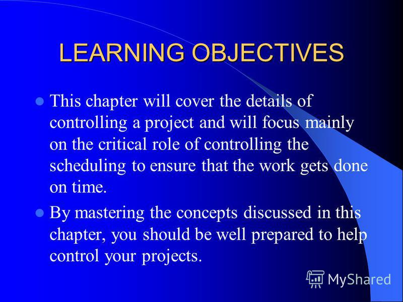 LEARNING OBJECTIVES This chapter will cover the details of controlling a project and will focus mainly on the critical role of controlling the scheduling to ensure that the work gets done on time. By mastering the concepts discussed in this chapter,