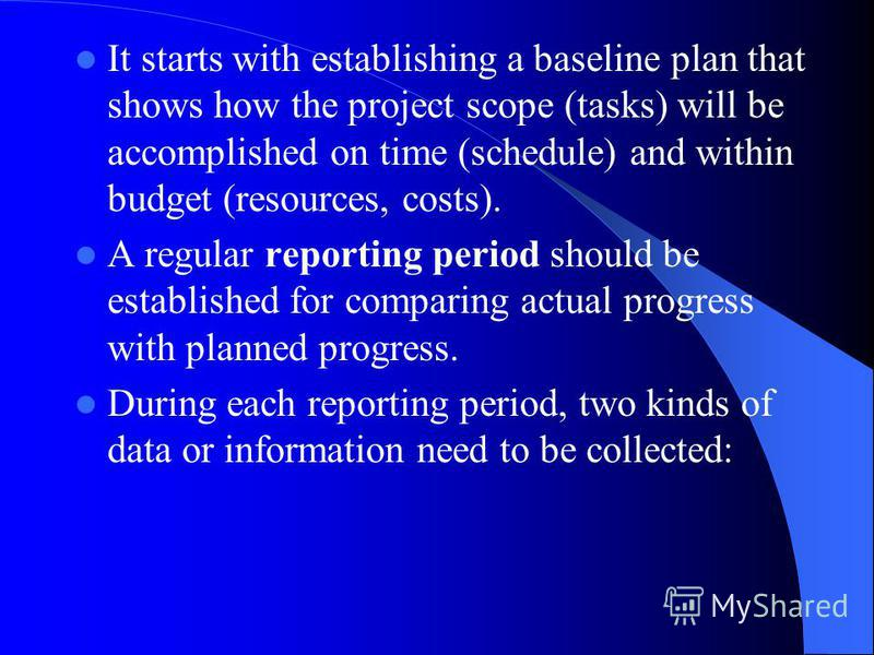 It starts with establishing a baseline plan that shows how the project scope (tasks) will be accomplished on time (schedule) and within budget (resources, costs). A regular reporting period should be established for comparing actual progress with pla