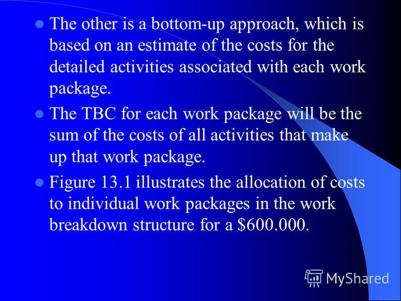 The other is a bottom-up approach, which is based on an estimate of the costs for the detailed activities associated with each work package. The TBC for each work package will be the sum of the costs of all activities that make up that work package.