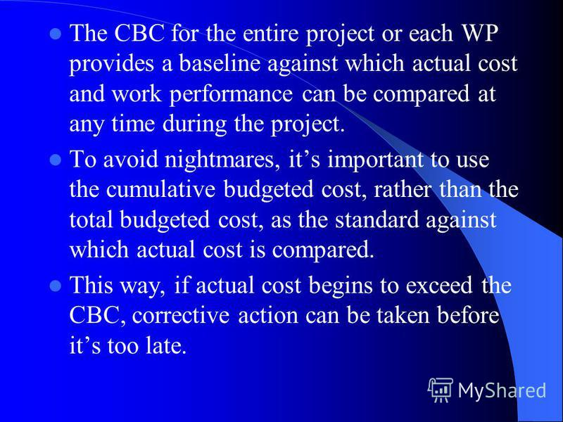 The CBC for the entire project or each WP provides a baseline against which actual cost and work performance can be compared at any time during the project. To avoid nightmares, its important to use the cumulative budgeted cost, rather than the total