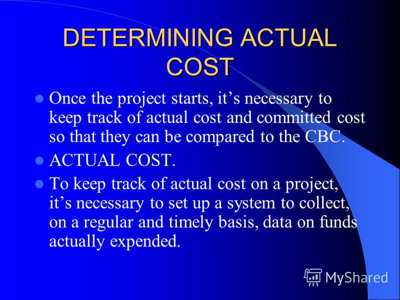 DETERMINING ACTUAL COST Once the project starts, its necessary to keep track of actual cost and committed cost so that they can be compared to the CBC. ACTUAL COST. To keep track of actual cost on a project, its necessary to set up a system to collec