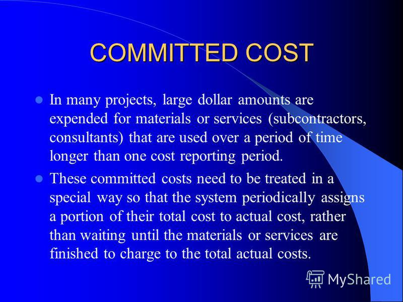 COMMITTED COST In many projects, large dollar amounts are expended for materials or services (subcontractors, consultants) that are used over a period of time longer than one cost reporting period. These committed costs need to be treated in a specia