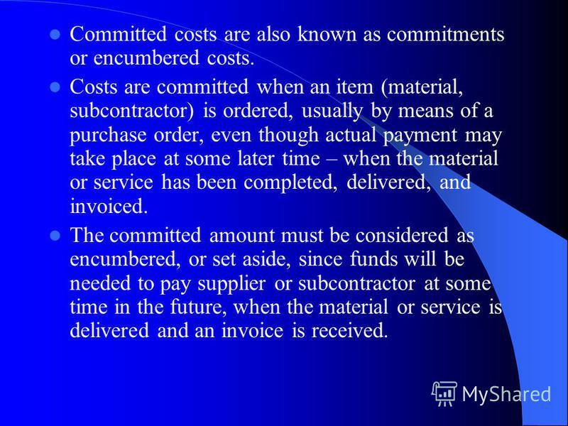 Committed costs are also known as commitments or encumbered costs. Costs are committed when an item (material, subcontractor) is ordered, usually by means of a purchase order, even though actual payment may take place at some later time – when the ma