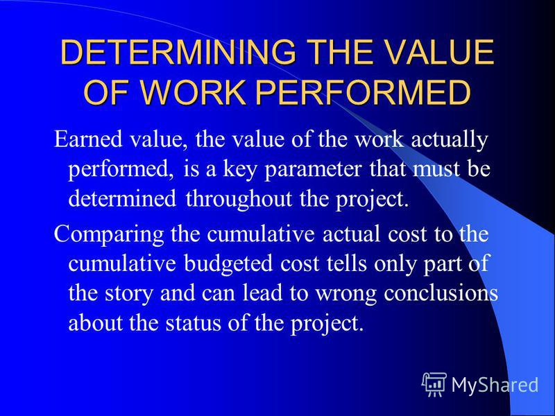DETERMINING THE VALUE OF WORK PERFORMED Earned value, the value of the work actually performed, is a key parameter that must be determined throughout the project. Comparing the cumulative actual cost to the cumulative budgeted cost tells only part of