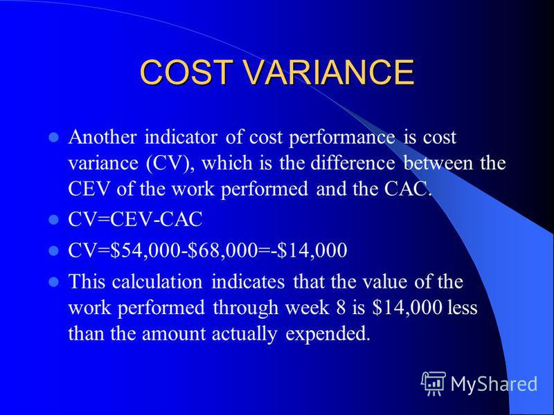 COST VARIANCE Another indicator of cost performance is cost variance (CV), which is the difference between the CEV of the work performed and the CAC. CV=CEV-CAC CV=$54,000-$68,000=-$14,000 This calculation indicates that the value of the work perform