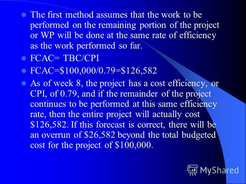 The first method assumes that the work to be performed on the remaining portion of the project or WP will be done at the same rate of efficiency as the work performed so far. FCAC= TBC/CPI FCAC=$100,000/0.79=$126,582 As of week 8, the project has a c