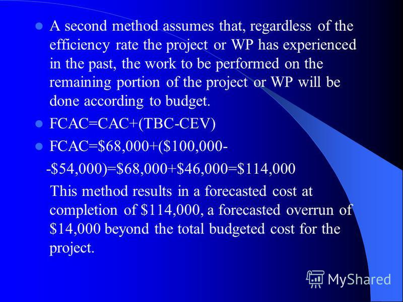 A second method assumes that, regardless of the efficiency rate the project or WP has experienced in the past, the work to be performed on the remaining portion of the project or WP will be done according to budget. FCAC=CAC+(TBC-CEV) FCAC=$68,000+($