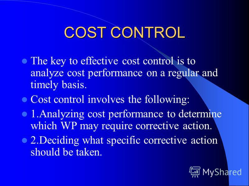 COST CONTROL The key to effective cost control is to analyze cost performance on a regular and timely basis. Cost control involves the following: 1.Analyzing cost performance to determine which WP may require corrective action. 2.Deciding what specif