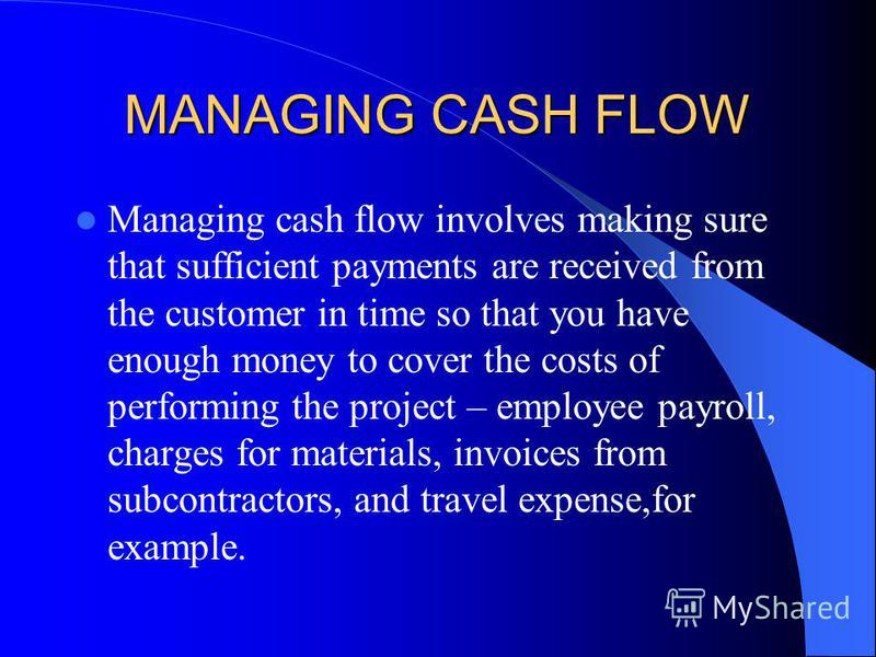 MANAGING CASH FLOW Managing cash flow involves making sure that sufficient payments are received from the customer in time so that you have enough money to cover the costs of performing the project – employee payroll, charges for materials, invoices