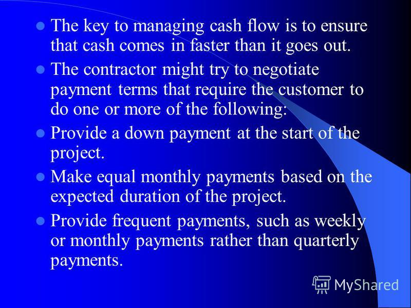 The key to managing cash flow is to ensure that cash comes in faster than it goes out. The contractor might try to negotiate payment terms that require the customer to do one or more of the following: Provide a down payment at the start of the projec
