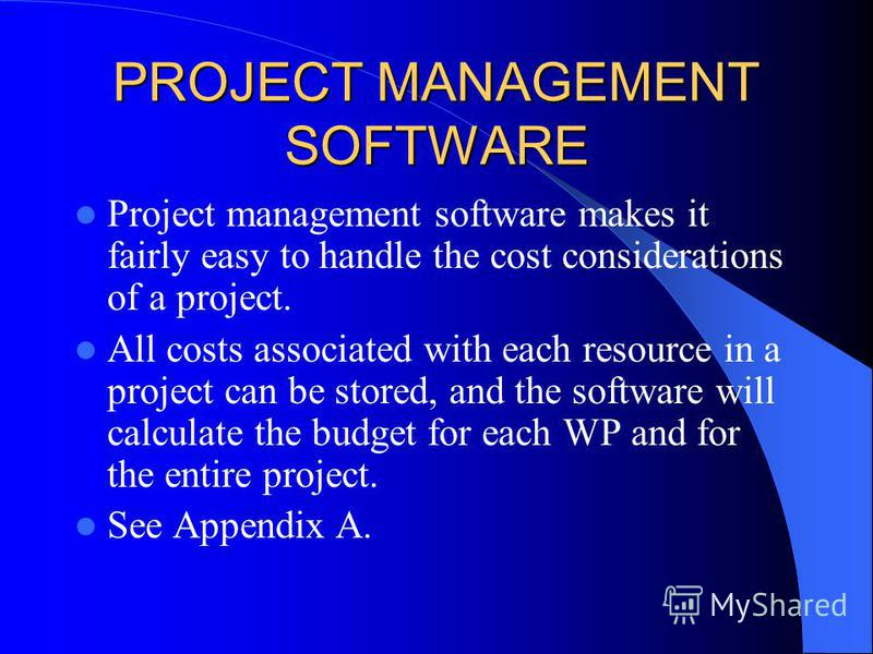 PROJECT MANAGEMENT SOFTWARE Project management software makes it fairly easy to handle the cost considerations of a project. All costs associated with each resource in a project can be stored, and the software will calculate the budget for each WP an