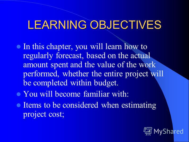 LEARNING OBJECTIVES In this chapter, you will learn how to regularly forecast, based on the actual amount spent and the value of the work performed, whether the entire project will be completed within budget. You will become familiar with: Items to b