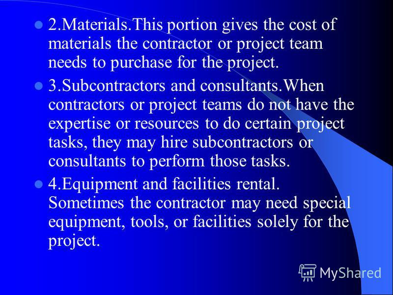 2.Materials.This portion gives the cost of materials the contractor or project team needs to purchase for the project. 3.Subcontractors and consultants.When contractors or project teams do not have the expertise or resources to do certain project tas