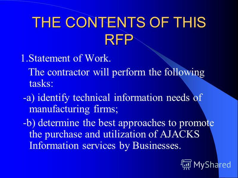 THE CONTENTS OF THIS RFP 1.Statement of Work. The contractor will perform the following tasks: -a) identify technical information needs of manufacturing firms; -b) determine the best approaches to promote the purchase and utilization of AJACKS Inform