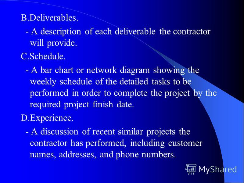 B.Deliverables. - A description of each deliverable the contractor will provide. C.Schedule. - A bar chart or network diagram showing the weekly schedule of the detailed tasks to be performed in order to complete the project by the required project f