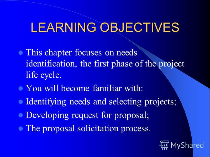 LEARNING OBJECTIVES This chapter focuses on needs identification, the first phase of the project life cycle. You will become familiar with: Identifying needs and selecting projects; Developing request for proposal; The proposal solicitation process.