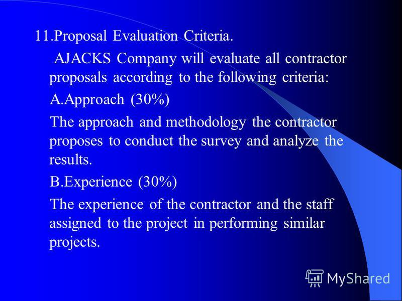11.Proposal Evaluation Criteria. AJACKS Company will evaluate all contractor proposals according to the following criteria: A.Approach (30%) The approach and methodology the contractor proposes to conduct the survey and analyze the results. B.Experie