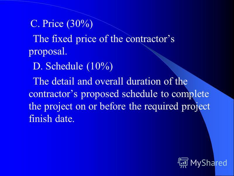 C. Price (30%) The fixed price of the contractors proposal. D. Schedule (10%) The detail and overall duration of the contractors proposed schedule to complete the project on or before the required project finish date.