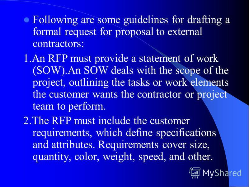 Following are some guidelines for drafting a formal request for proposal to external contractors: 1.An RFP must provide a statement of work (SOW).An SOW deals with the scope of the project, outlining the tasks or work elements the customer wants the