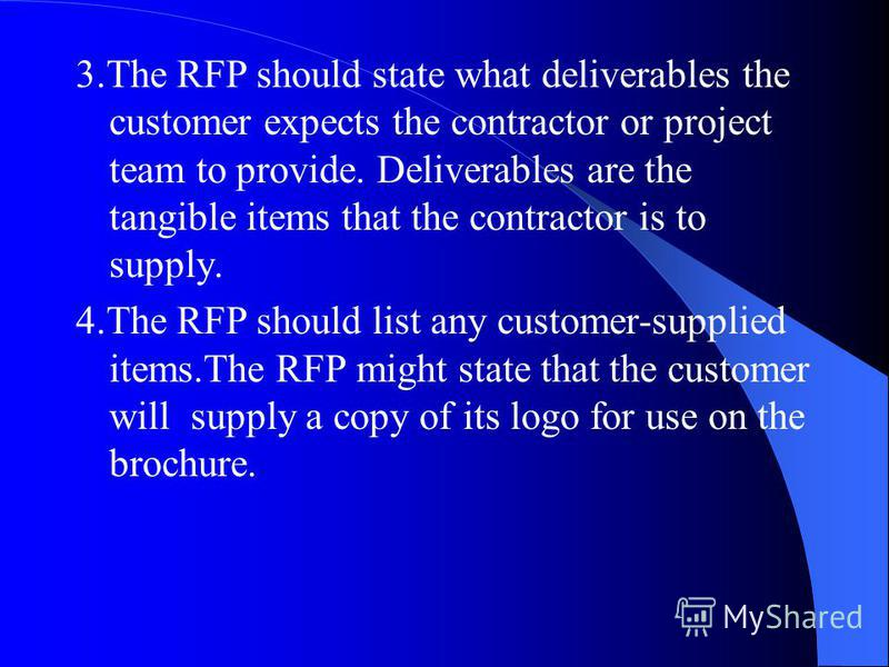 3.The RFP should state what deliverables the customer expects the contractor or project team to provide. Deliverables are the tangible items that the contractor is to supply. 4.The RFP should list any customer-supplied items.The RFP might state that