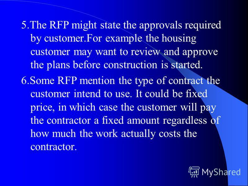 5.The RFP might state the approvals required by customer.For example the housing customer may want to review and approve the plans before construction is started. 6.Some RFP mention the type of contract the customer intend to use. It could be fixed p