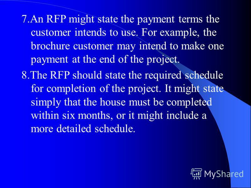 7.An RFP might state the payment terms the customer intends to use. For example, the brochure customer may intend to make one payment at the end of the project. 8.The RFP should state the required schedule for completion of the project. It might stat