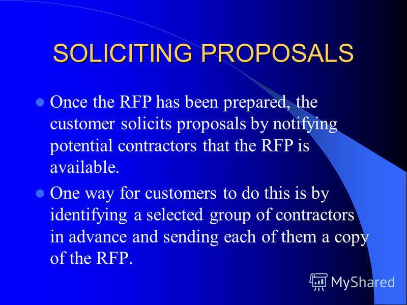 SOLICITING PROPOSALS Once the RFP has been prepared, the customer solicits proposals by notifying potential contractors that the RFP is available. One way for customers to do this is by identifying a selected group of contractors in advance and sendi