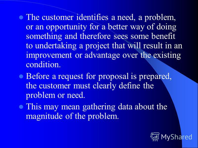 The customer identifies a need, a problem, or an opportunity for a better way of doing something and therefore sees some benefit to undertaking a project that will result in an improvement or advantage over the existing condition. Before a request fo