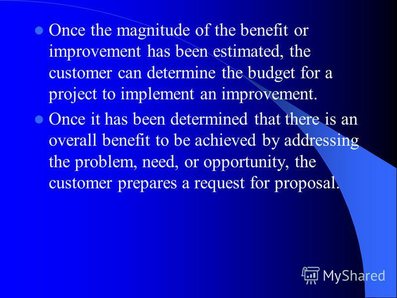 Once the magnitude of the benefit or improvement has been estimated, the customer can determine the budget for a project to implement an improvement. Once it has been determined that there is an overall benefit to be achieved by addressing the proble
