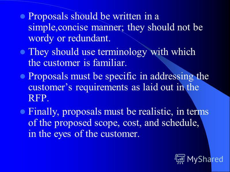 Proposals should be written in a simple,concise manner; they should not be wordy or redundant. They should use terminology with which the customer is familiar. Proposals must be specific in addressing the customers requirements as laid out in the RFP