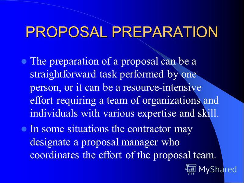 PROPOSAL PREPARATION The preparation of a proposal can be a straightforward task performed by one person, or it can be a resource-intensive effort requiring a team of organizations and individuals with various expertise and skill. In some situations
