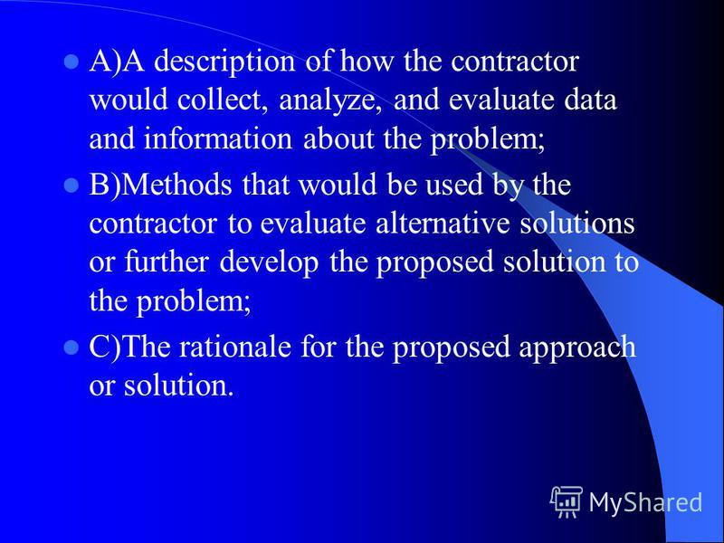 A)A description of how the contractor would collect, analyze, and evaluate data and information about the problem; B)Methods that would be used by the contractor to evaluate alternative solutions or further develop the proposed solution to the proble