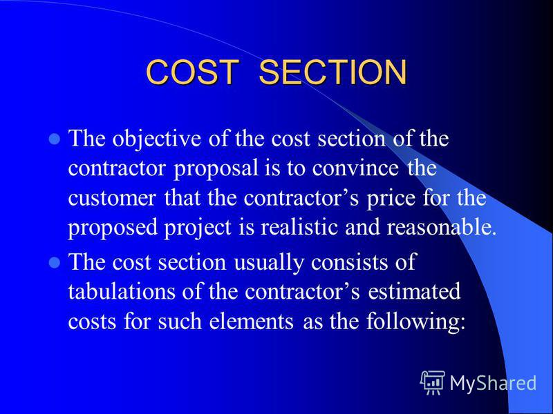 COST SECTION The objective of the cost section of the contractor proposal is to convince the customer that the contractors price for the proposed project is realistic and reasonable. The cost section usually consists of tabulations of the contractors