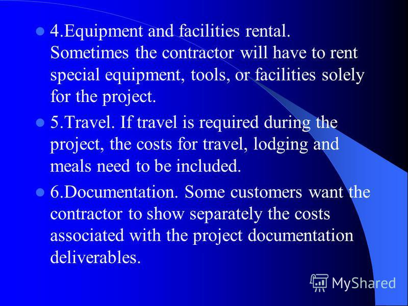 4.Equipment and facilities rental. Sometimes the contractor will have to rent special equipment, tools, or facilities solely for the project. 5.Travel. If travel is required during the project, the costs for travel, lodging and meals need to be inclu
