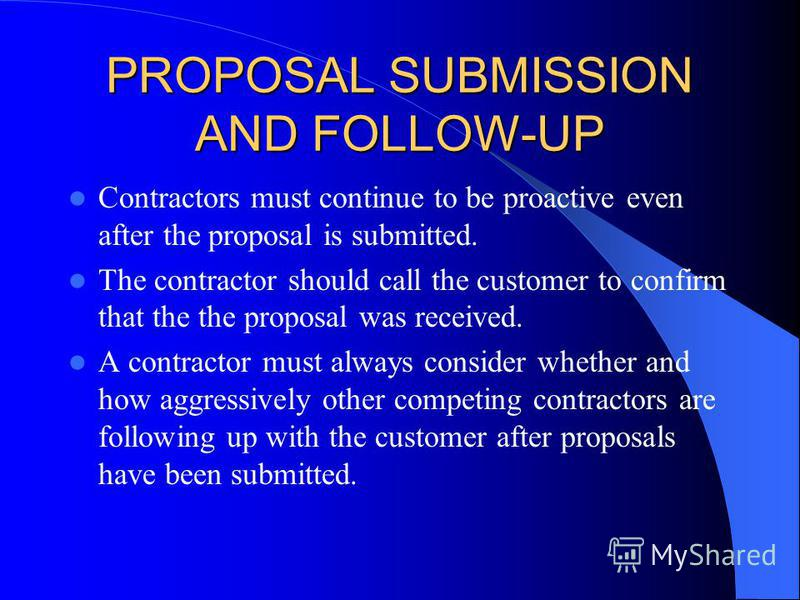 PROPOSAL SUBMISSION AND FOLLOW-UP Contractors must continue to be proactive even after the proposal is submitted. The contractor should call the customer to confirm that the the proposal was received. A contractor must always consider whether and how