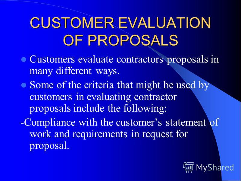 CUSTOMER EVALUATION OF PROPOSALS Customers evaluate contractors proposals in many different ways. Some of the criteria that might be used by customers in evaluating contractor proposals include the following: -Compliance with the customers statement