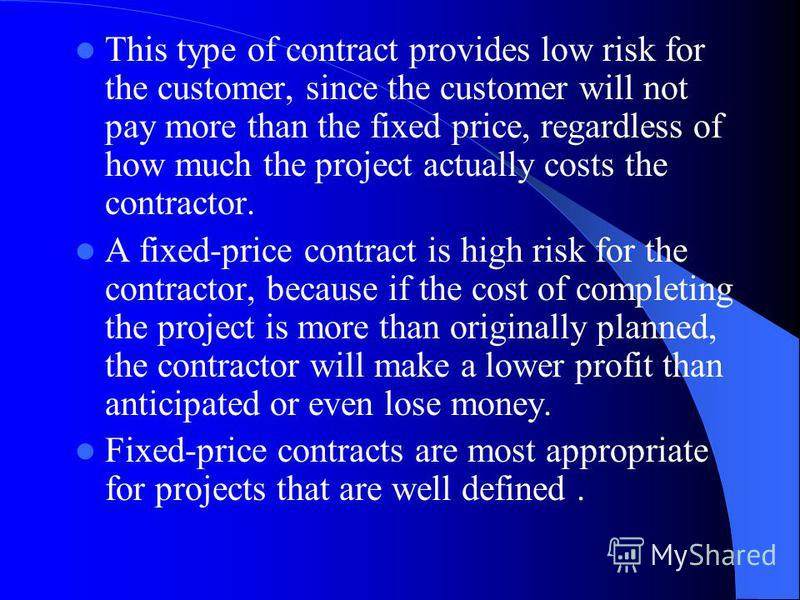 This type of contract provides low risk for the customer, since the customer will not pay more than the fixed price, regardless of how much the project actually costs the contractor. A fixed-price contract is high risk for the contractor, because if