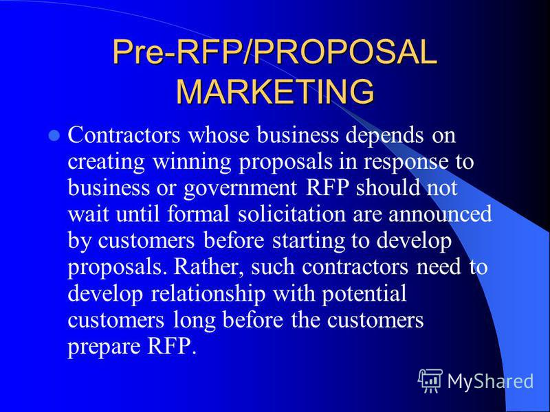 Pre-RFP/PROPOSAL MARKETING Contractors whose business depends on creating winning proposals in response to business or government RFP should not wait until formal solicitation are announced by customers before starting to develop proposals. Rather, s