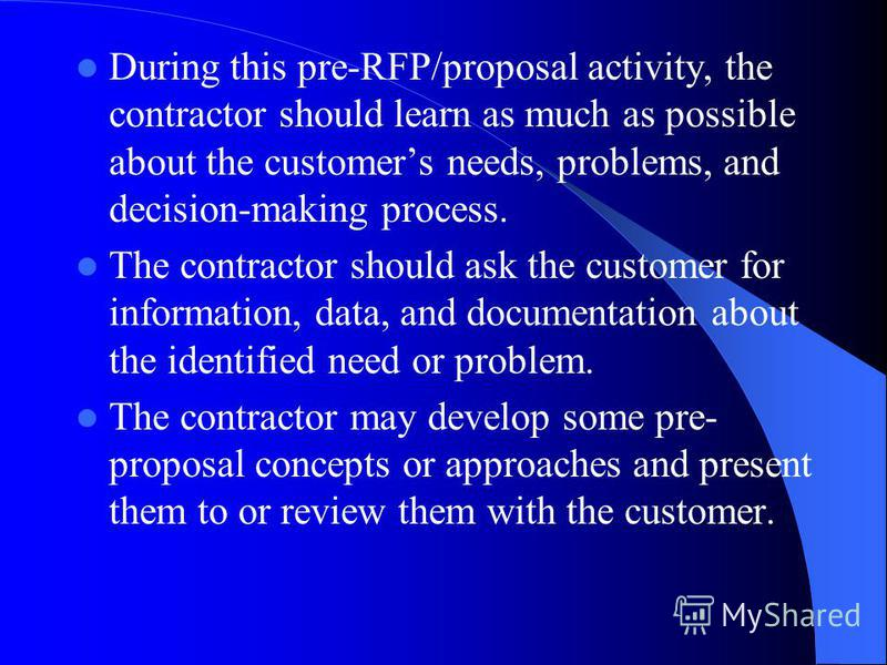 During this pre-RFP/proposal activity, the contractor should learn as much as possible about the customers needs, problems, and decision-making process. The contractor should ask the customer for information, data, and documentation about the identif