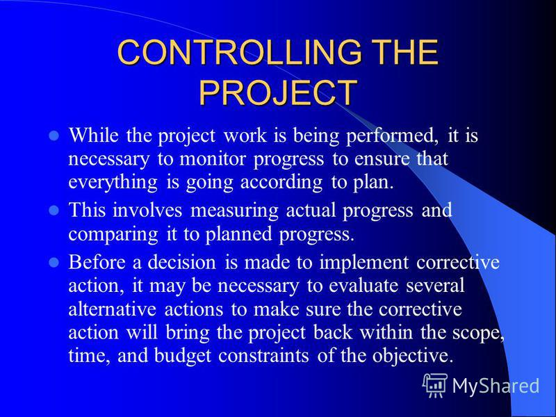 CONTROLLING THE PROJECT While the project work is being performed, it is necessary to monitor progress to ensure that everything is going according to plan. This involves measuring actual progress and comparing it to planned progress. Before a decisi