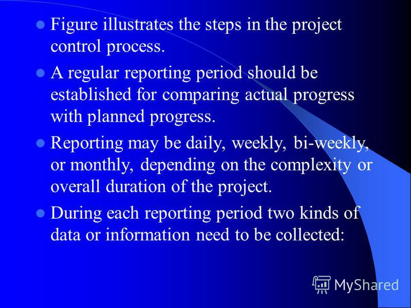 Figure illustrates the steps in the project control process. A regular reporting period should be established for comparing actual progress with planned progress. Reporting may be daily, weekly, bi-weekly, or monthly, depending on the complexity or o