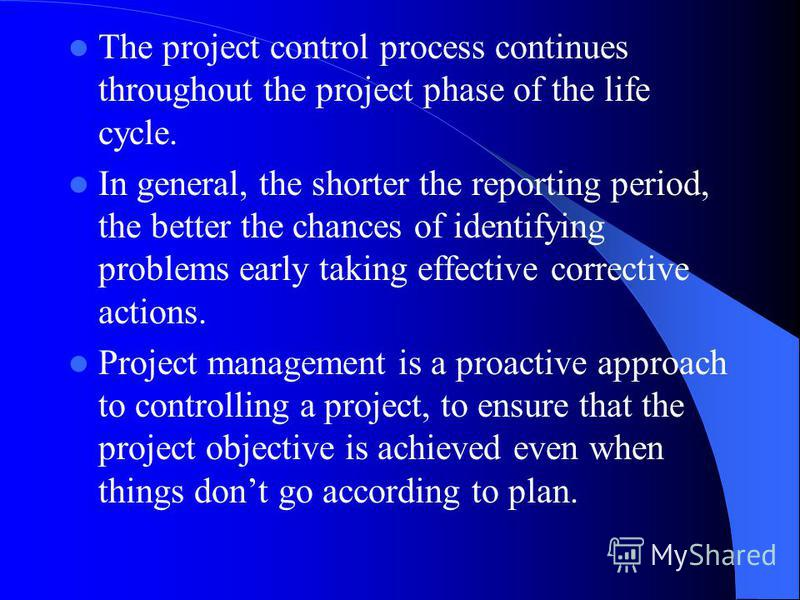 The project control process continues throughout the project phase of the life cycle. In general, the shorter the reporting period, the better the chances of identifying problems early taking effective corrective actions. Project management is a proa