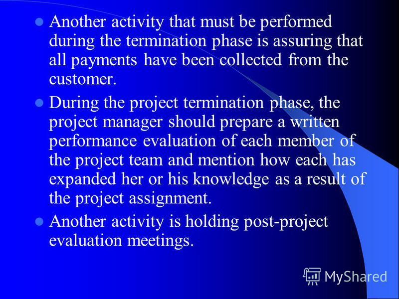 Another activity that must be performed during the termination phase is assuring that all payments have been collected from the customer. During the project termination phase, the project manager should prepare a written performance evaluation of eac